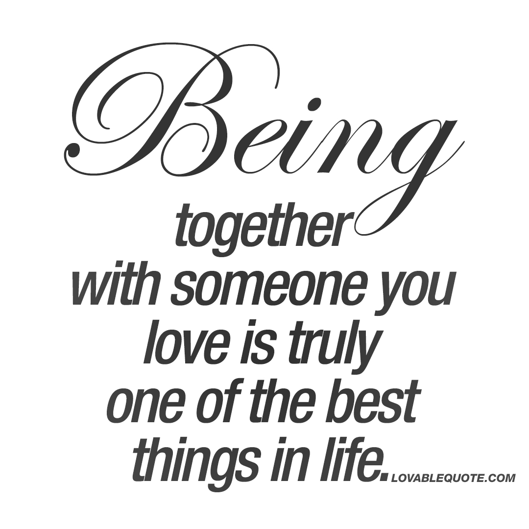 Being Together Quotes Being Together With Someone You Love Is Truly One Of The Best