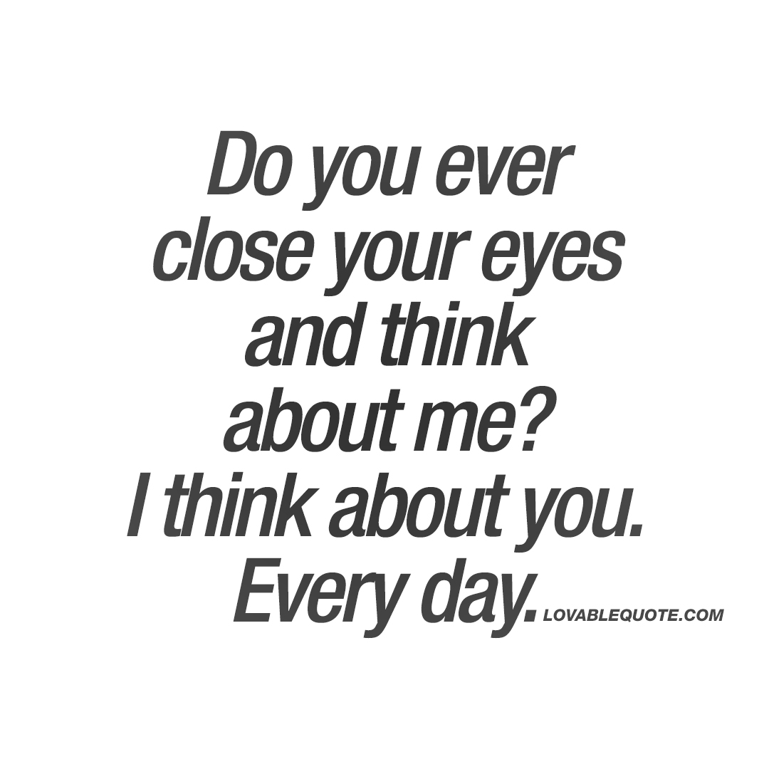 What I Think About You Quotes: Do You Ever Close Your Eyes And Think About Me?