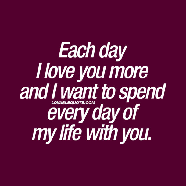 Each day I love you more and I want to spend every day of my life with you.