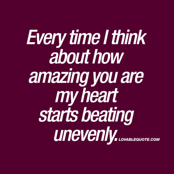 Every time I think about how amazing you are my heart starts beating unevenly.