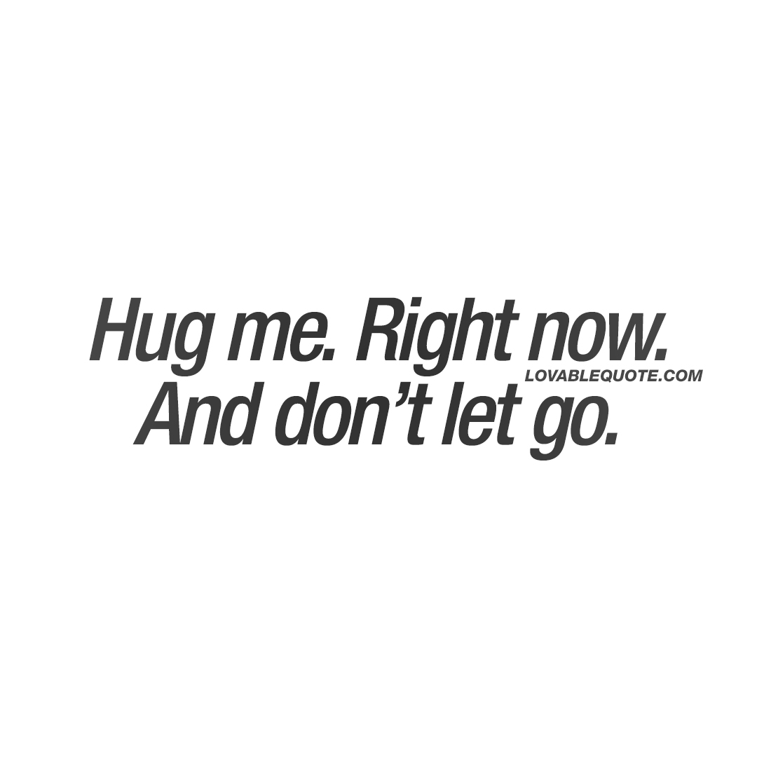 Hug me. Right now. And don't let go.