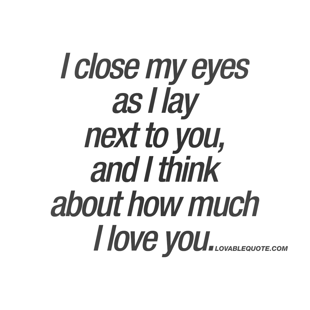 Quotes About How Much I Love You I Close My Eyes As I Lay Next To You And I Think About How Much I