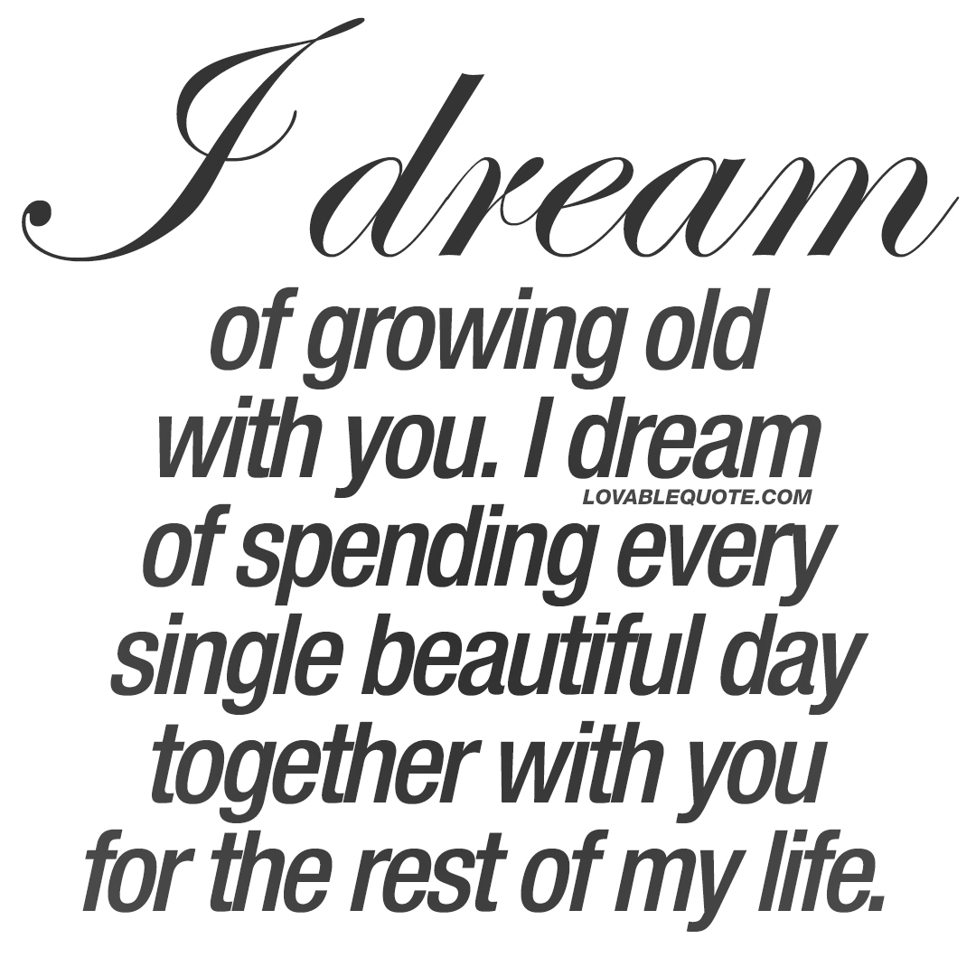 I dream of growing old with you | The best love quotes for ...
