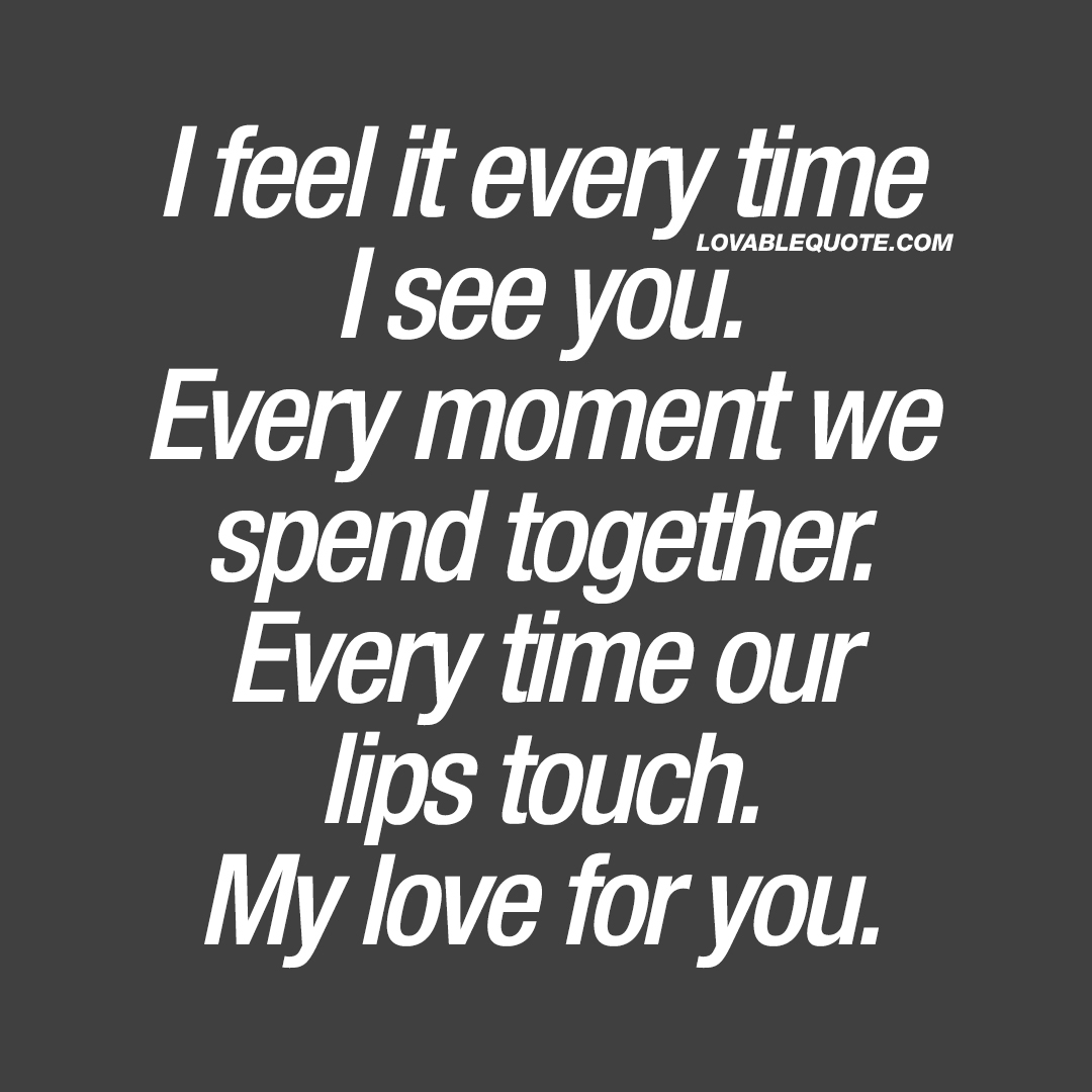 I feel it every time I see you. Every moment we spend together.