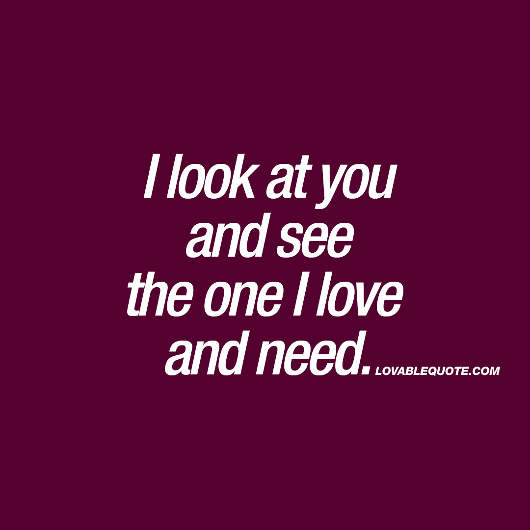 I look at you and see the one I love  and need.
