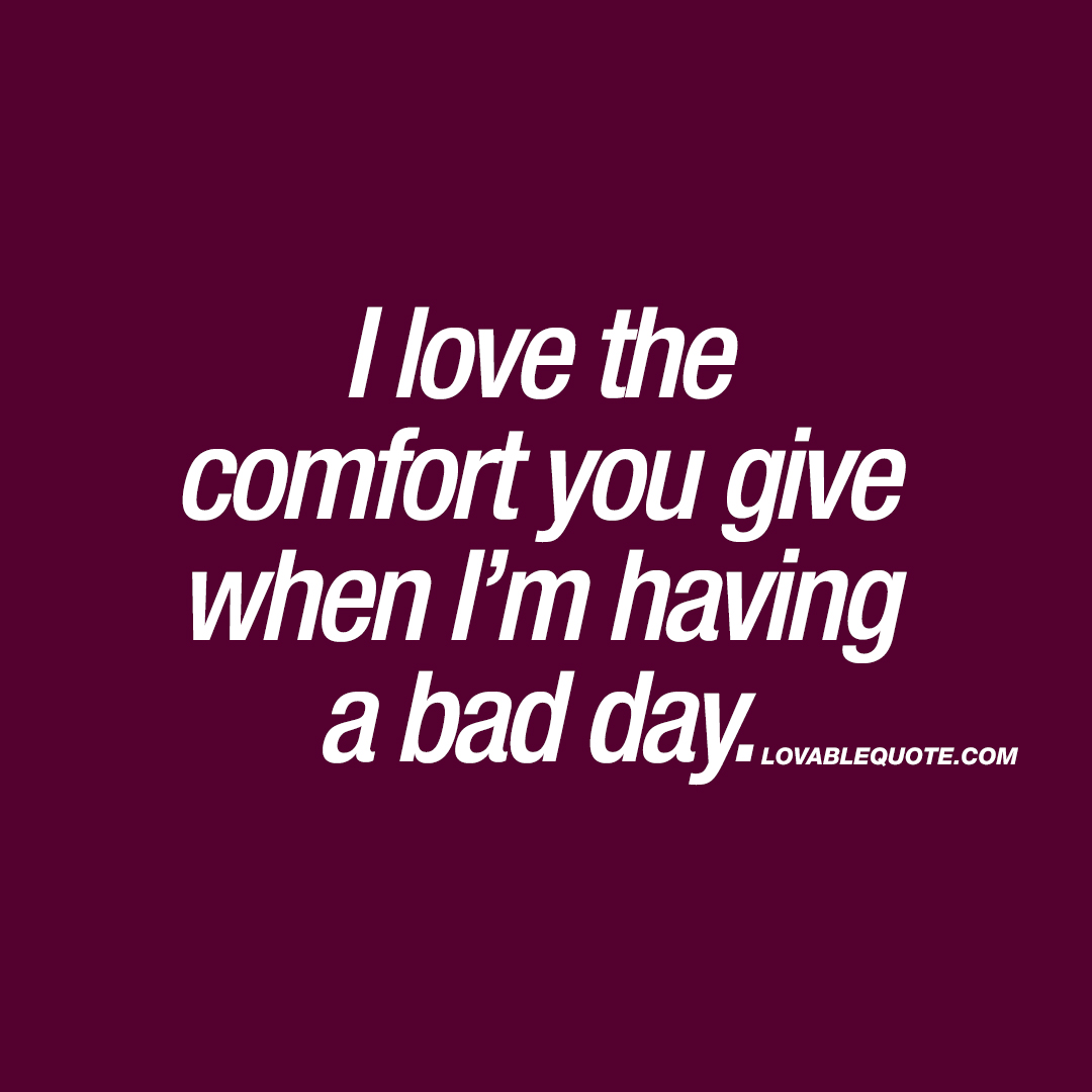 I love the comfort you give when I'm having a bad day.