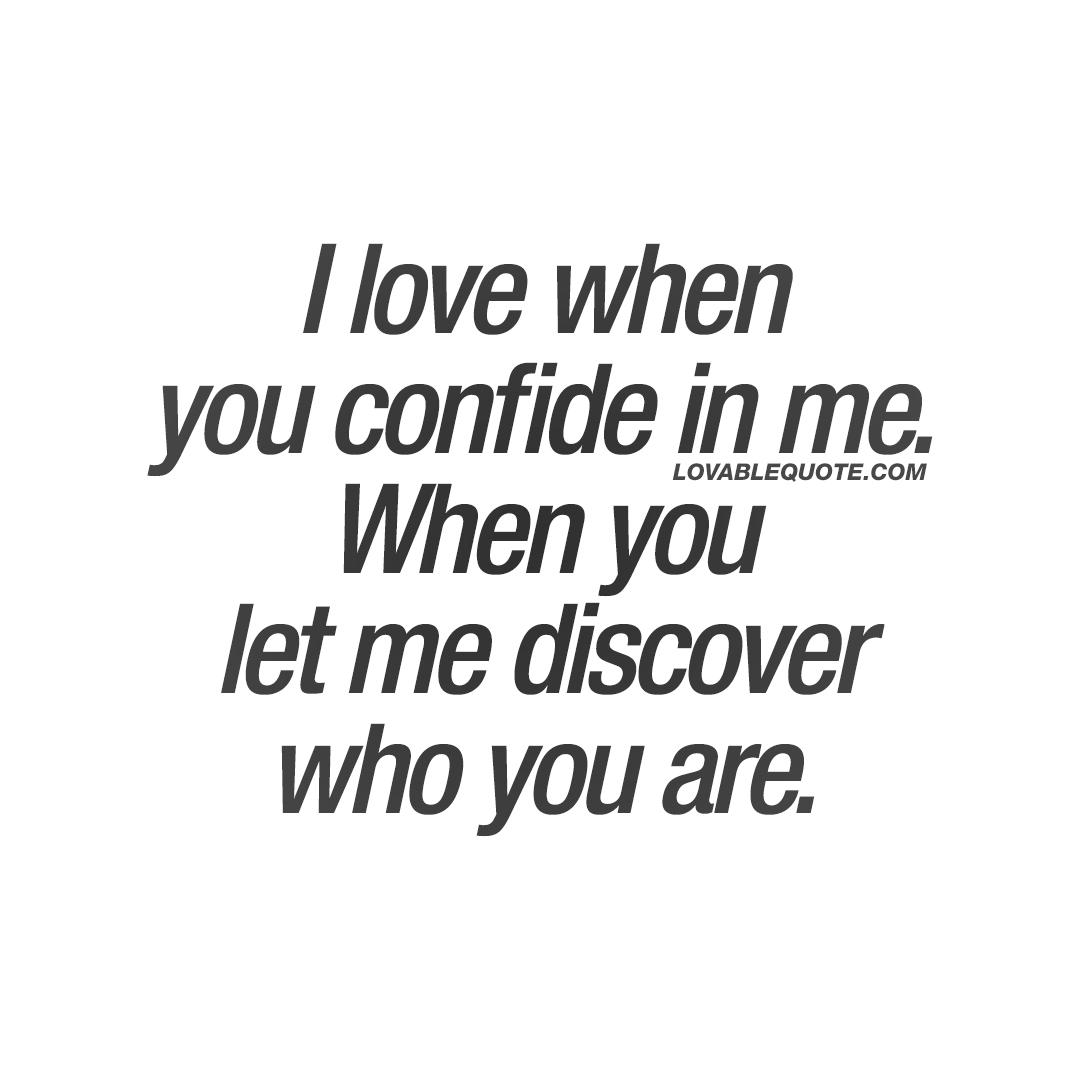 I love when you confide in me.