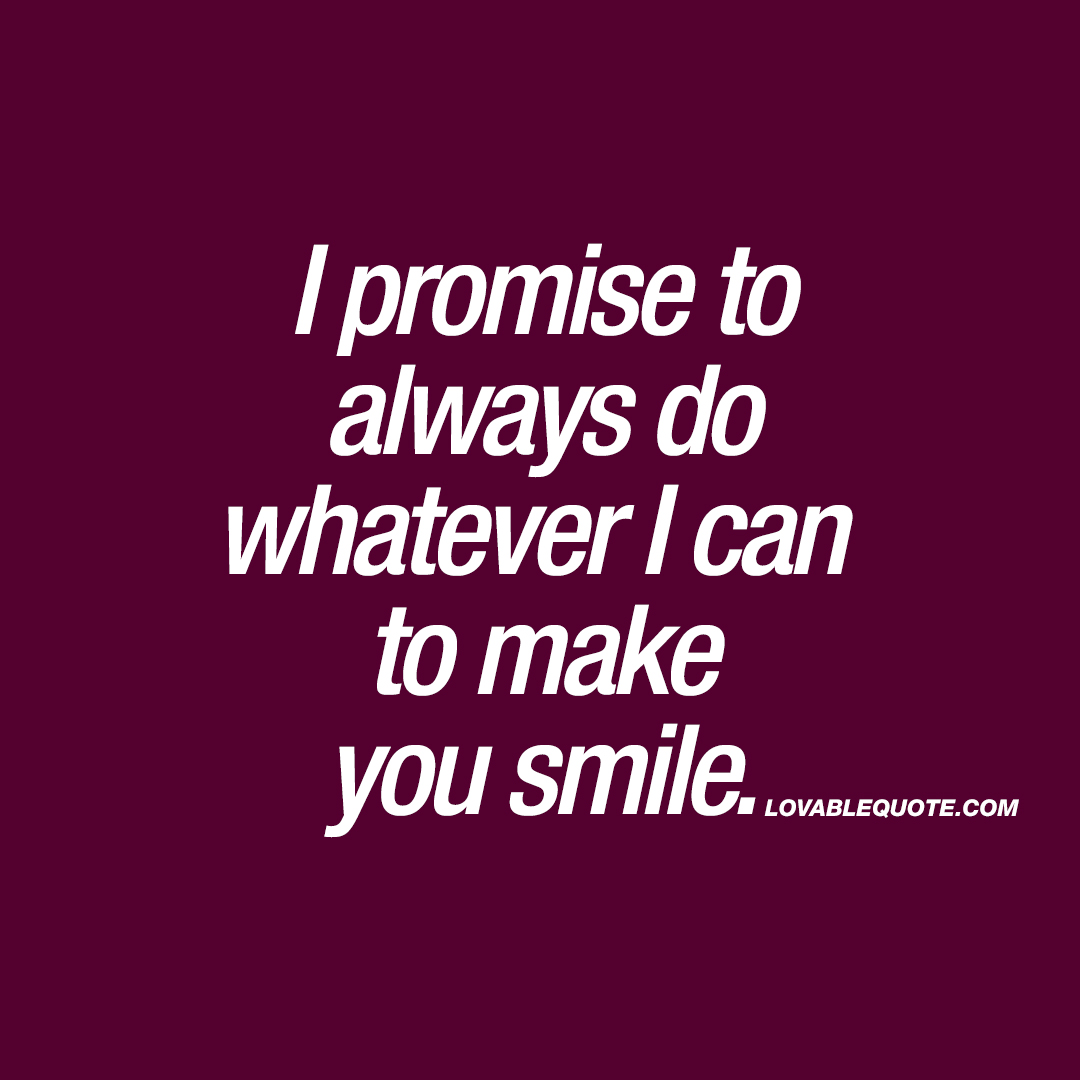 I promise to always do whatever I can to make you smile ...