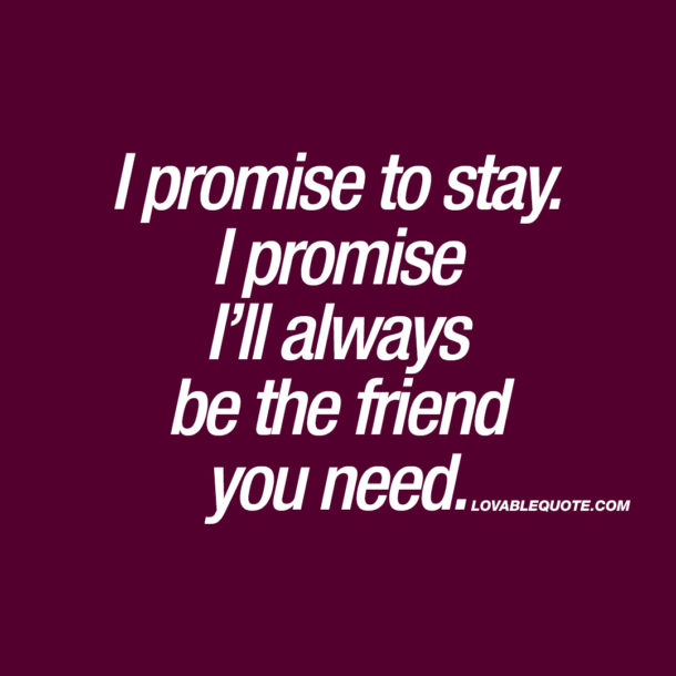I promise to stay. I promise I'll always be the friend you need.