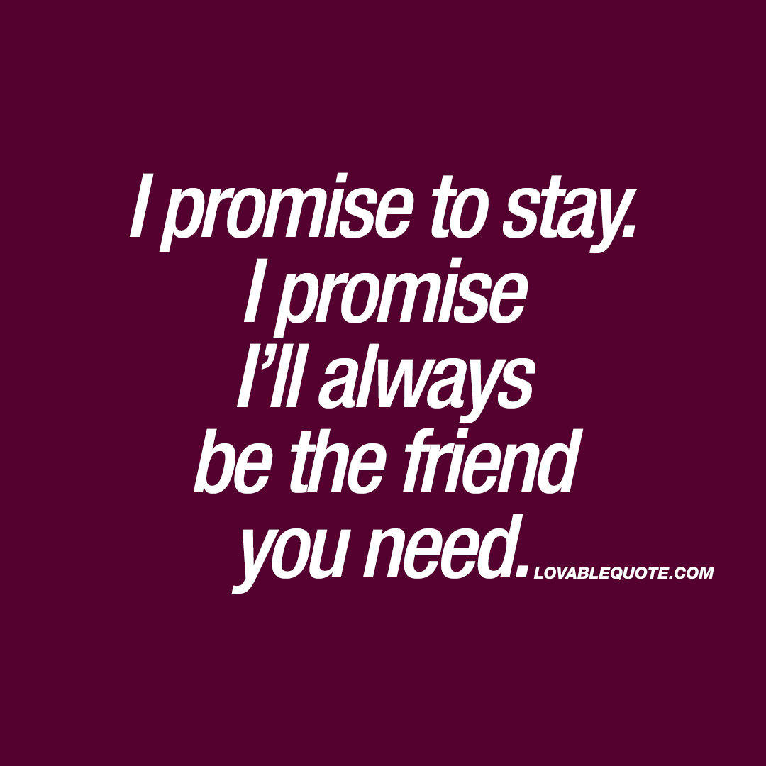 Friend Quotes I Promise To Stayi Promise I'll Always Be The Friend You Need