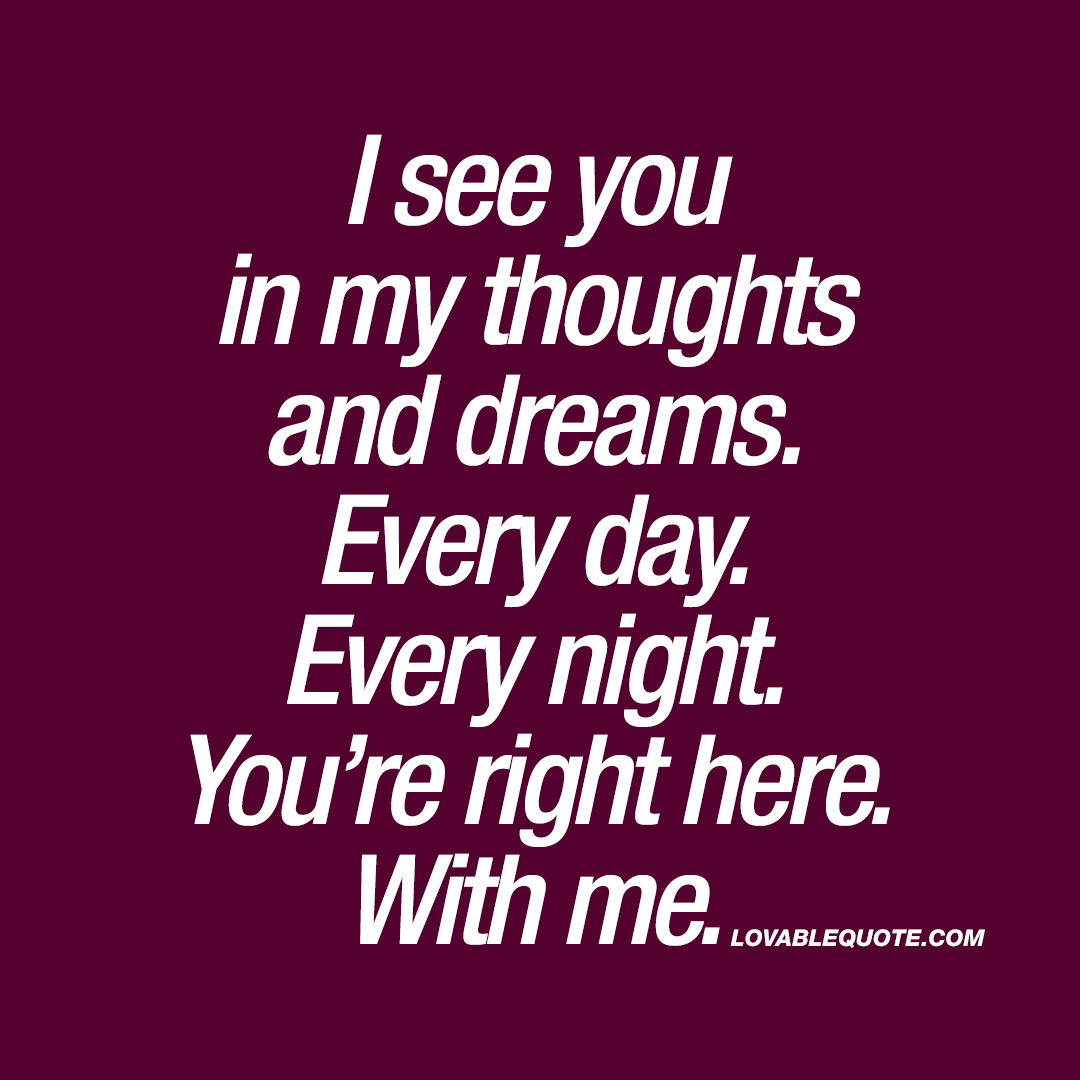 I see you in my thoughts and dreams.