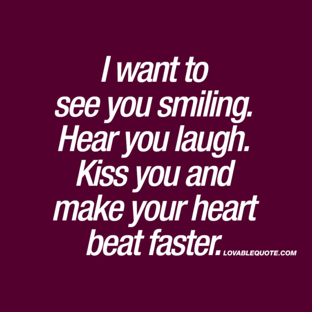 I want to see you smiling. Hear you laugh. Kiss you and make your heart beat faster.