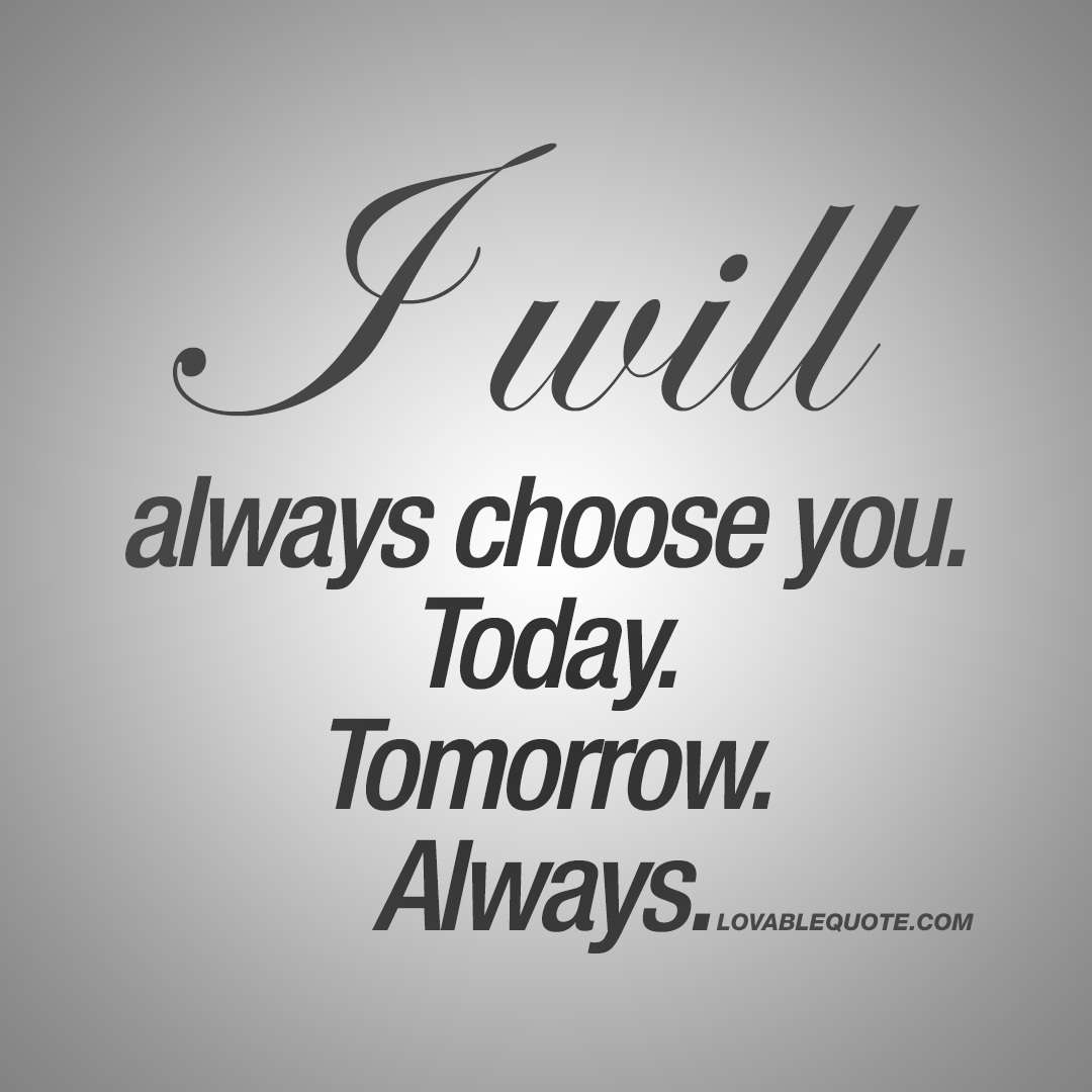 I will always choose you.