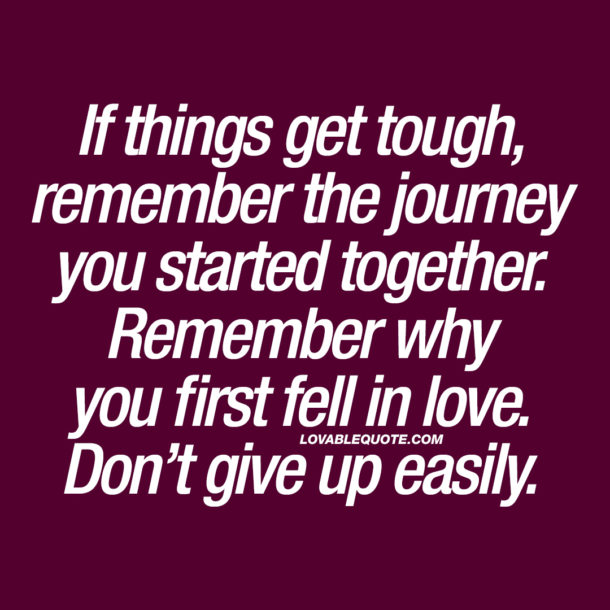 If things get tough, remember the journey you started together.
