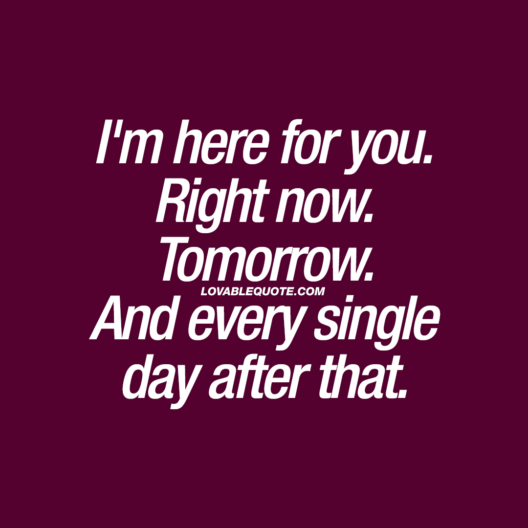 I'm here for you. Right now. Tomorrow. And every single day after that.