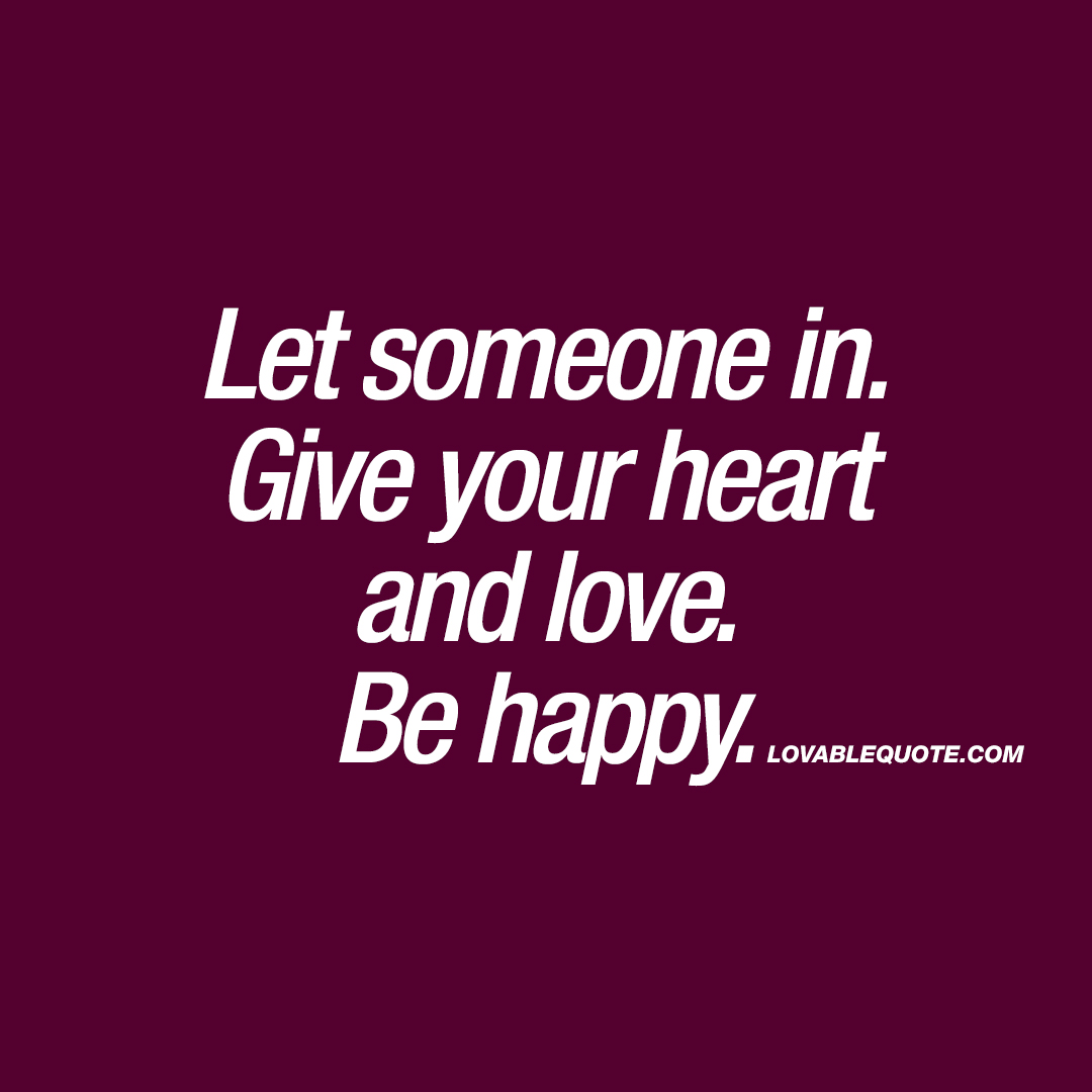 Let Someone In. Give Your Heart And Love. Be Happy