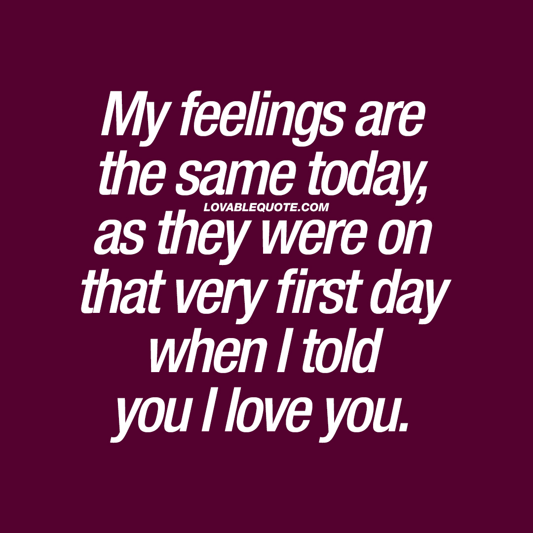 My feelings are the same today, as they were on that very first day when I told you I love you.