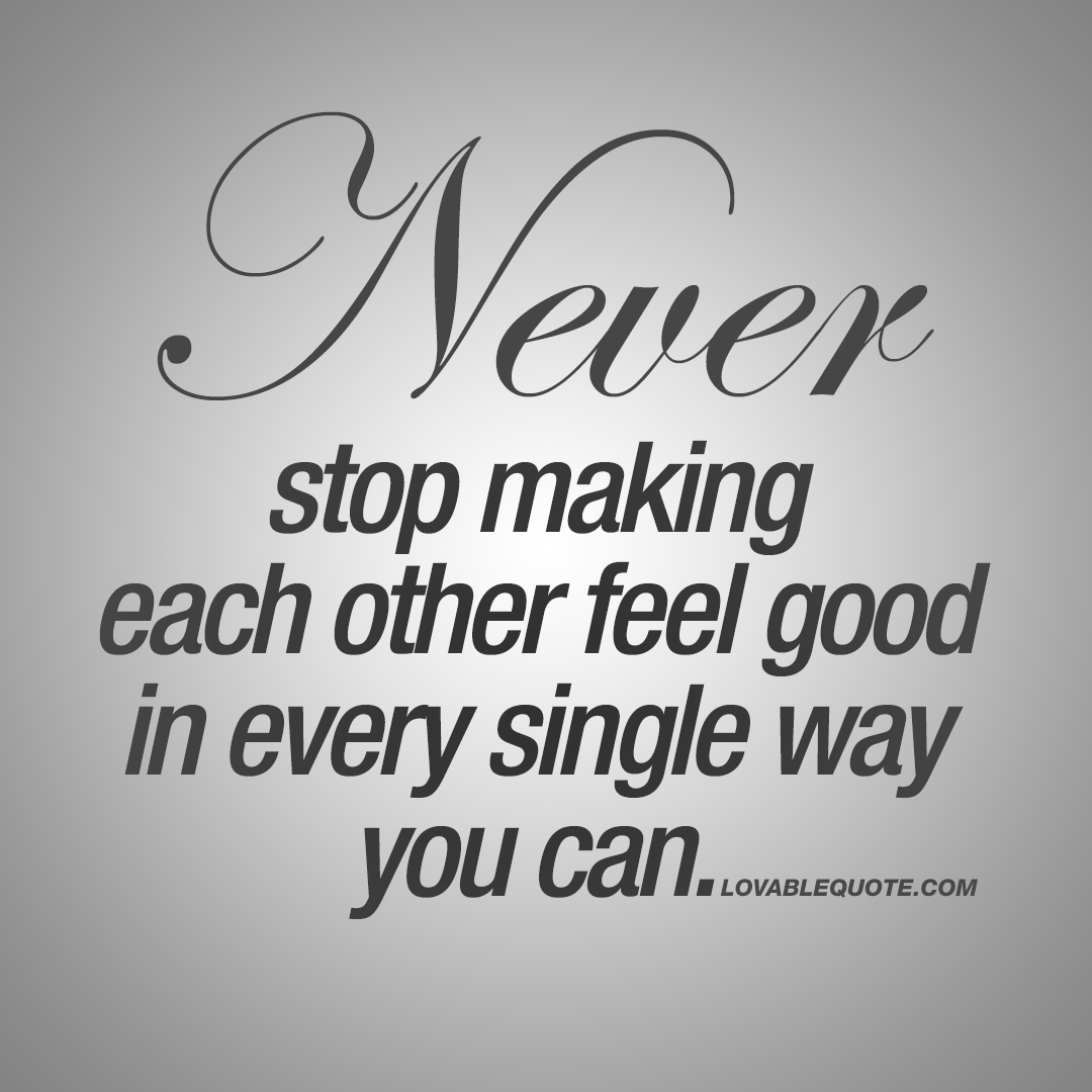 Never stop making each other feel good in every single way you can.