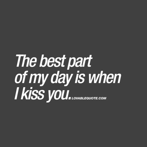 The best part of my day is when I kiss you.