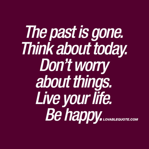 The past is gone. Think about today.