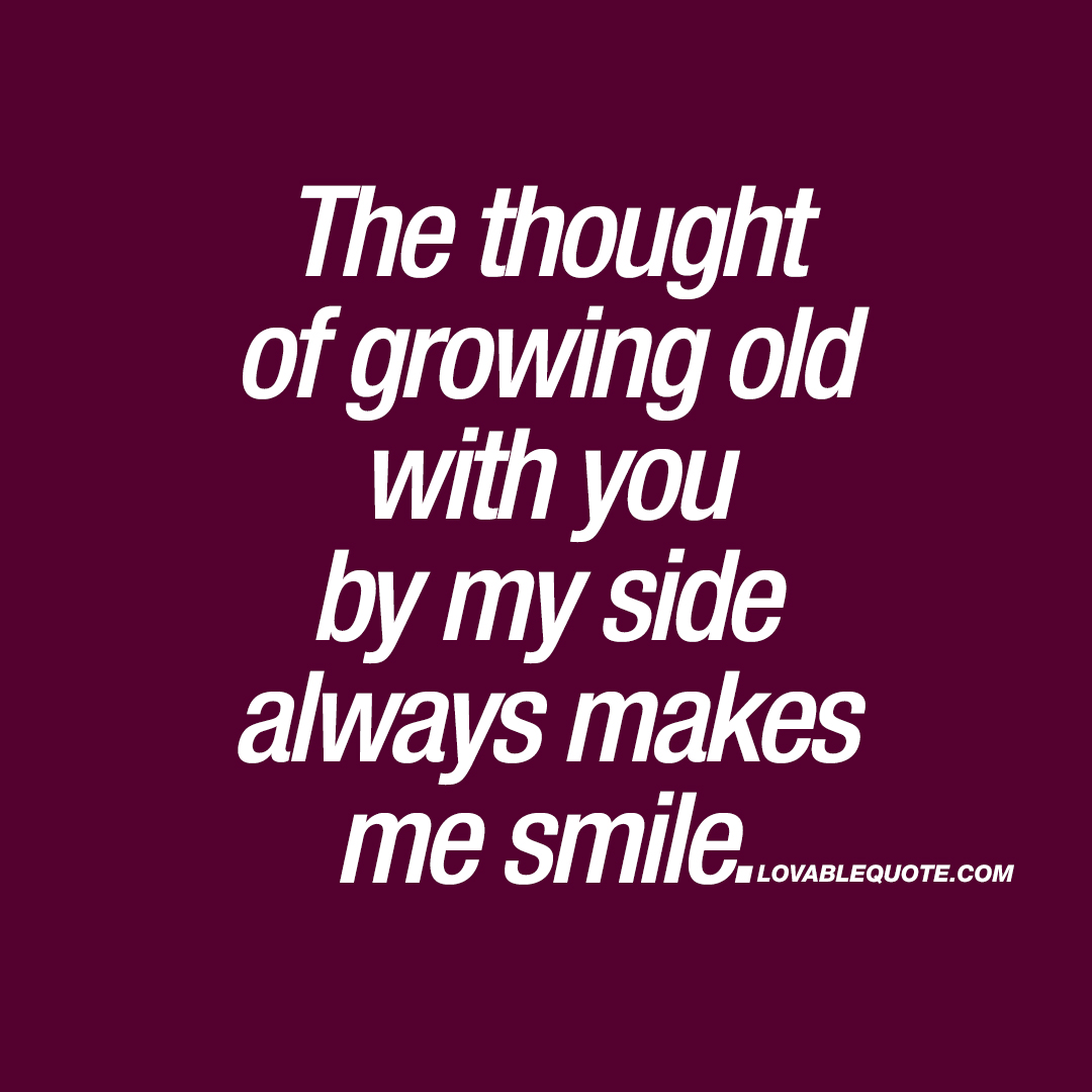 The thought of growing old with you by my side always makes me smile.