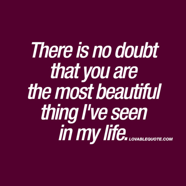 There is no doubt that you are the most beautiful thing I've seen in my life.