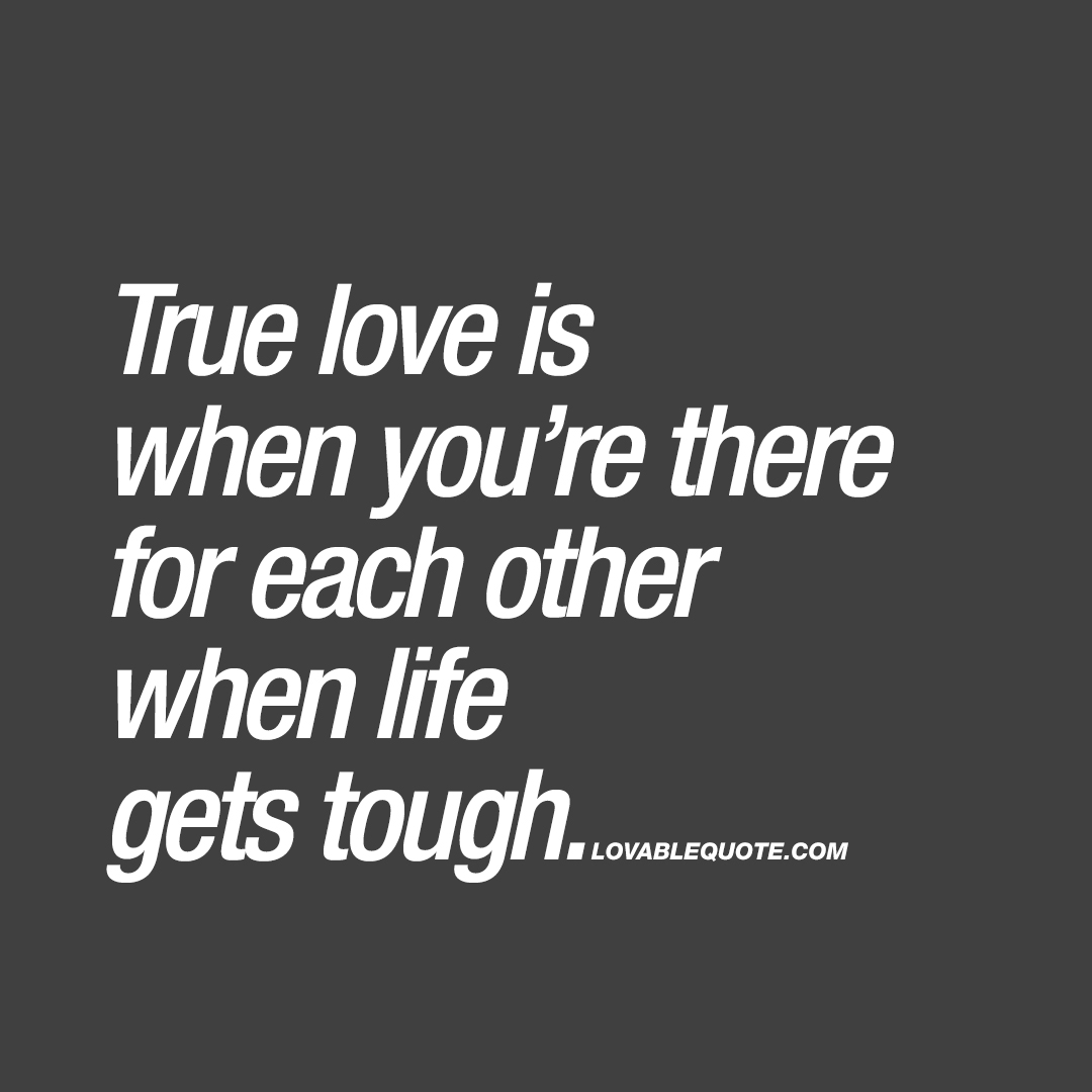 Quotes About True Love True Love Is When You're For There Each Other When Life Gets Tough