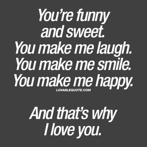 You're funny and sweet. You make me laugh.
