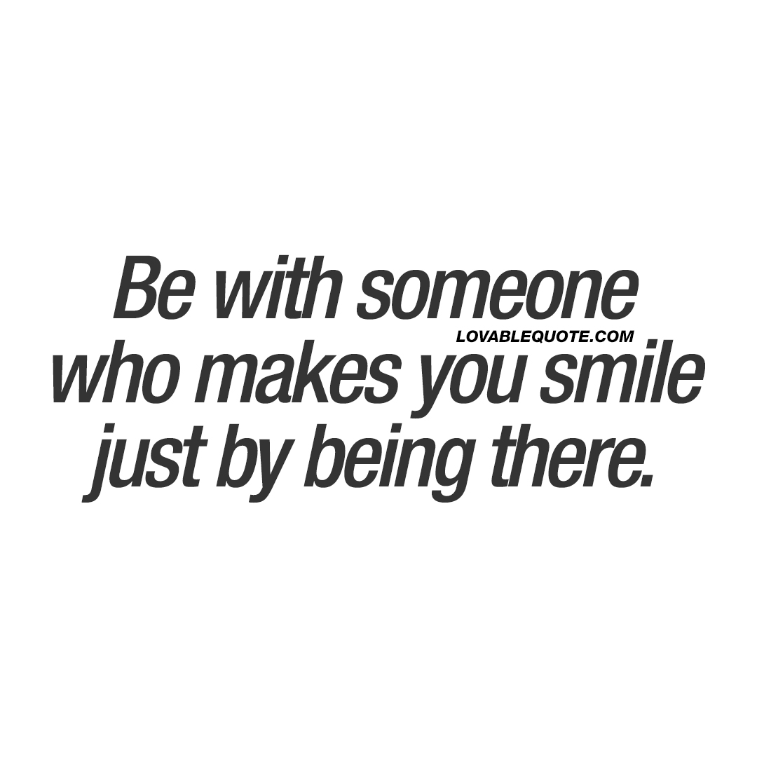 Be with someone who makes you smile just by being there.