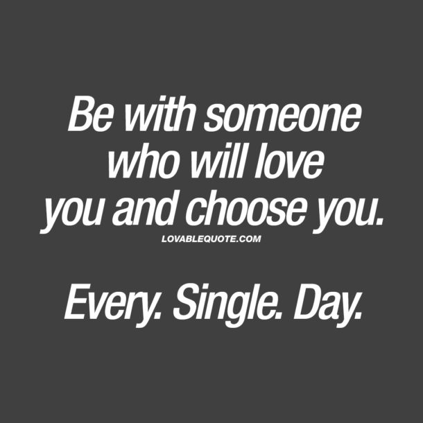 Be with someone who will love you and choose you. Every. Single. Day.