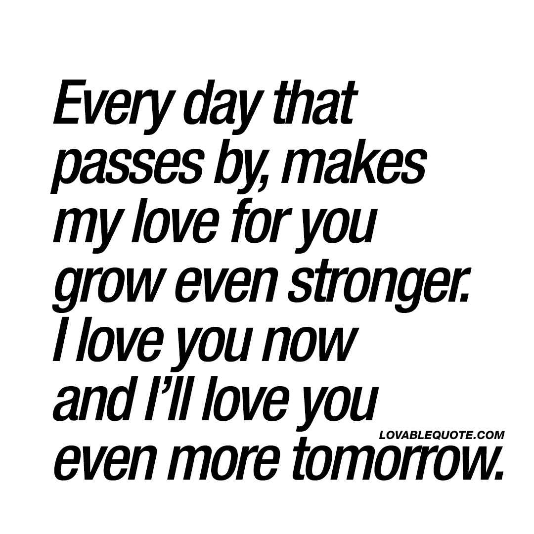 Love You More Quotes Every Day That Passes By Makes My Love For You Grow Even Stronger.