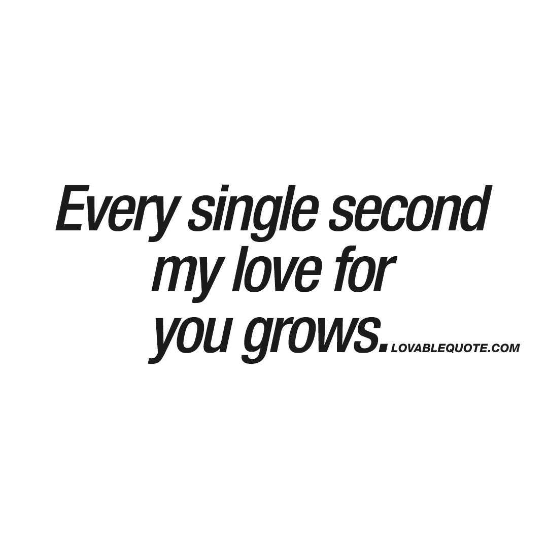 Quotes For My Love: Every Single Second My Love For You Grows