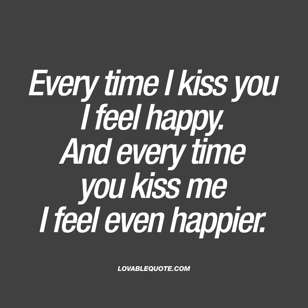 Every time I kiss you I feel happy  Kissing quotes for him and her