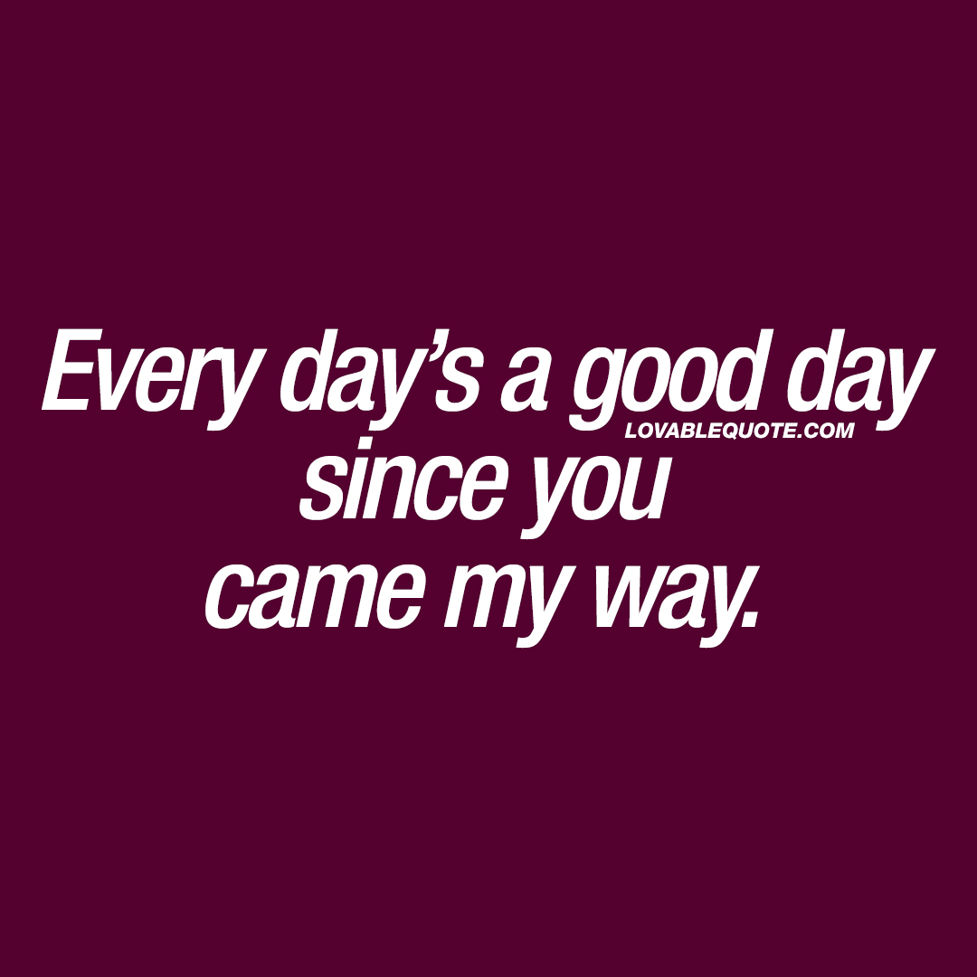 Cute Couple Quotes Every Day's A Good Day Since You Came My Way  Cute Couple Quotes