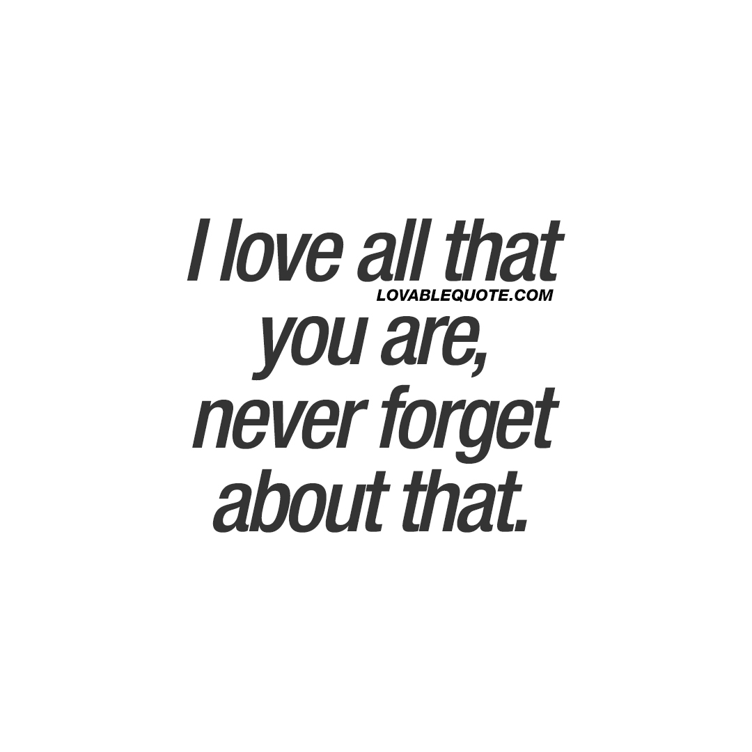 I Love All That You Are, Never Forget About That.