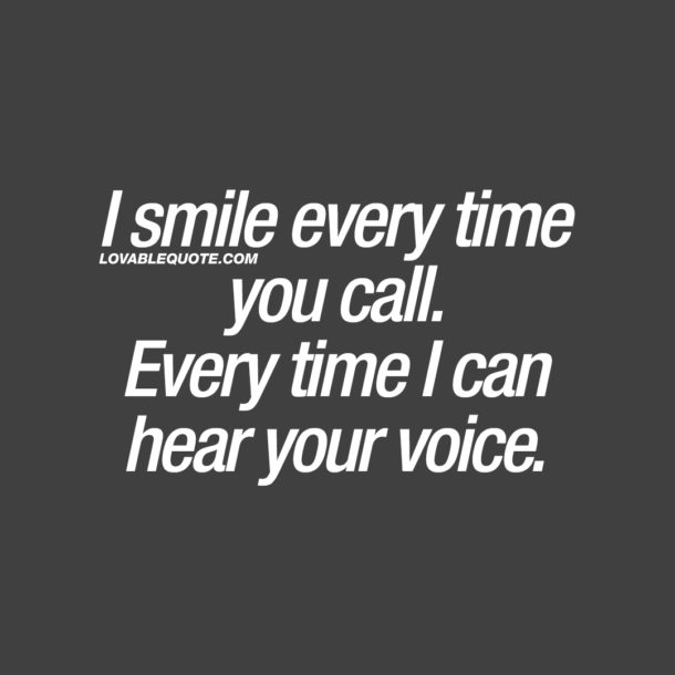 I smile every time you call. Every time I can hear your voice.