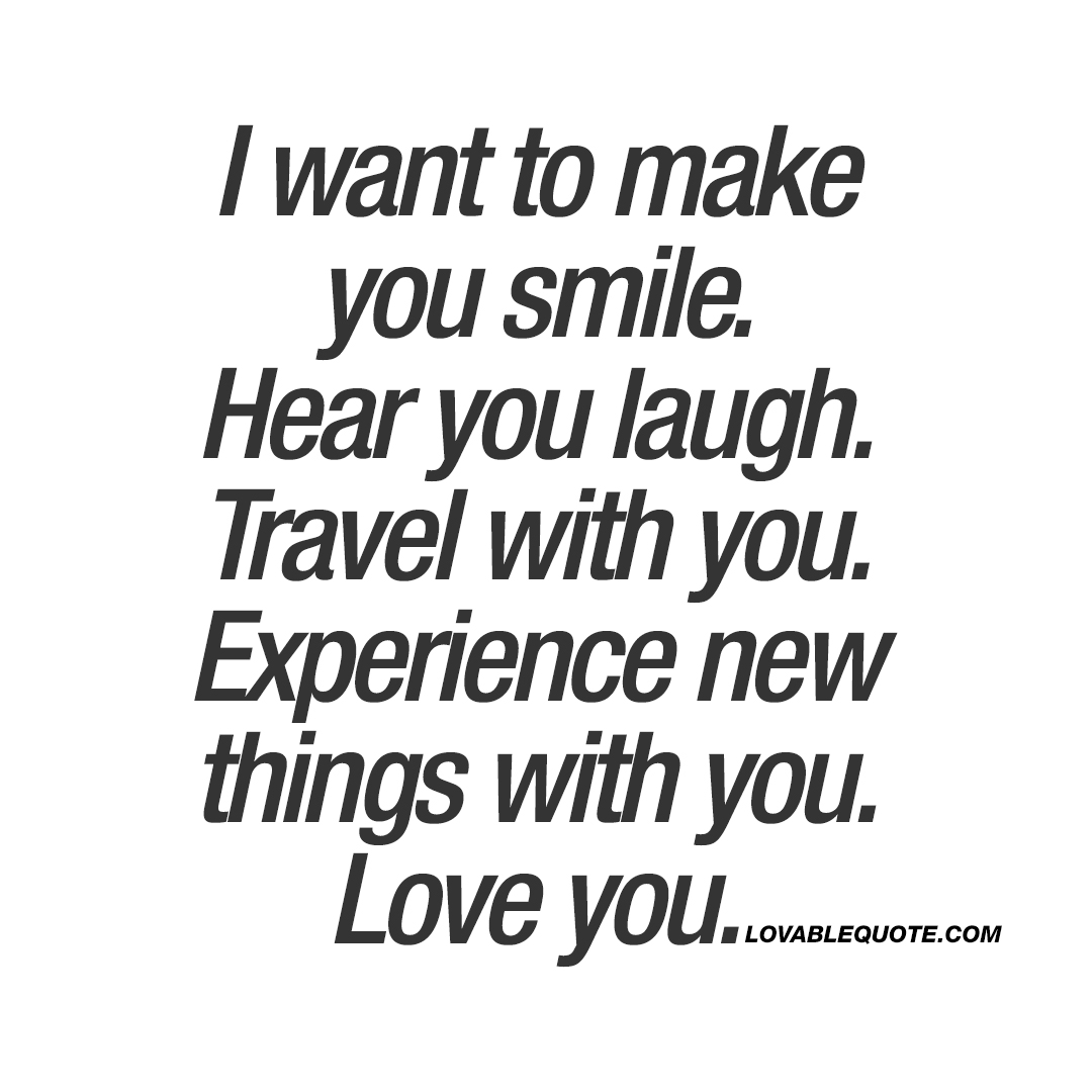 I want to make you smile. Hear you laugh. Travel with you. Experience new things with you. Love you.