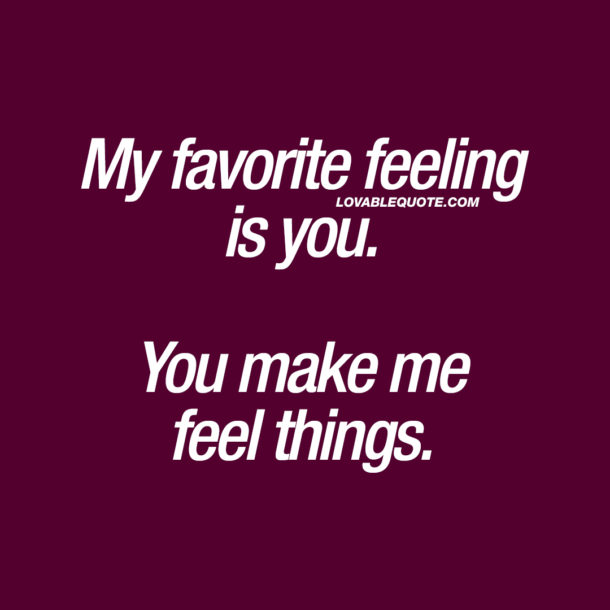 My favorite feeling is you. You make me feel things.
