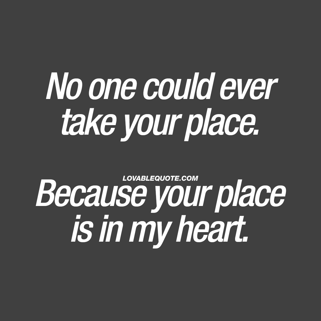 No one could ever take your place. Because your place is in my heart.
