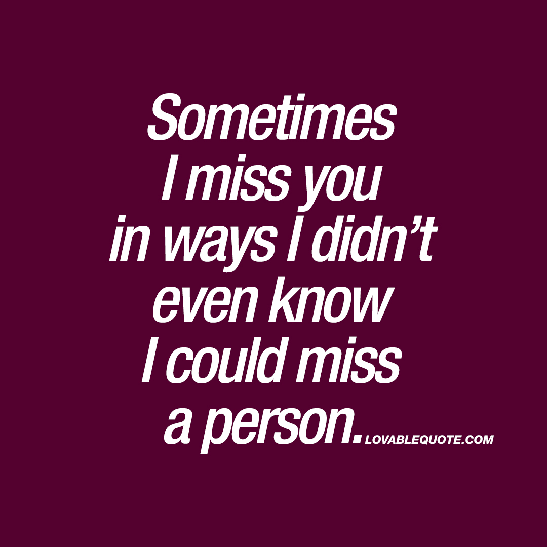 Sometimes I miss you in ways I didn't even know I could miss a person.