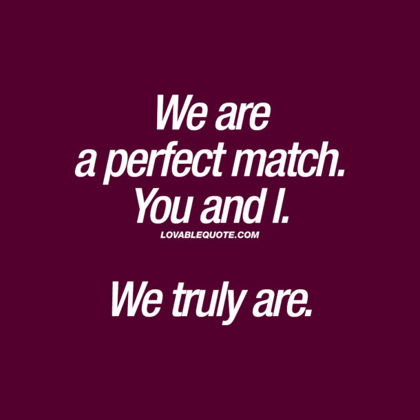 We are a perfect match. You and I. We truly are.
