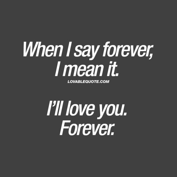 When I say forever, I mean it. I'll love you. Forever.