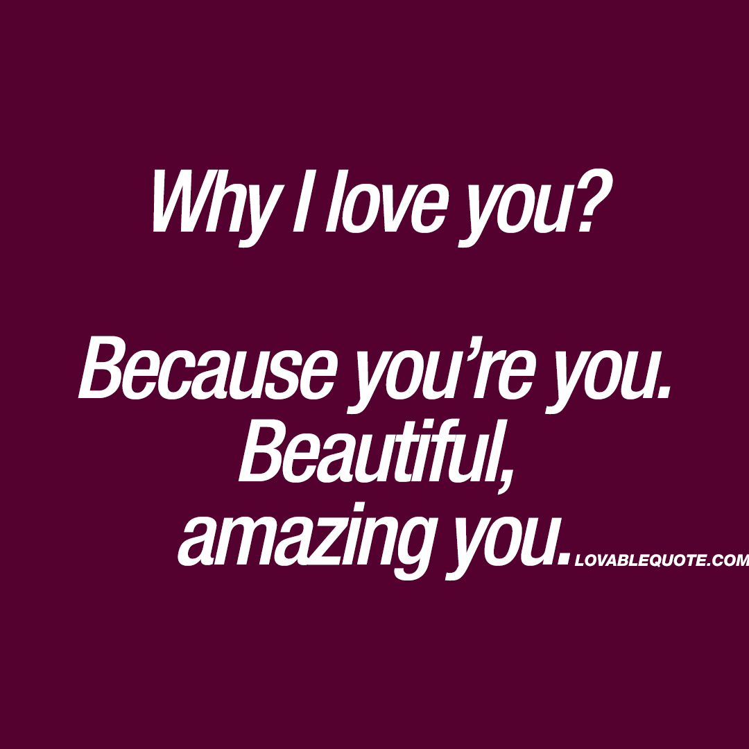 Why I love you? Because you\'re you. Beautiful, amazing you ...