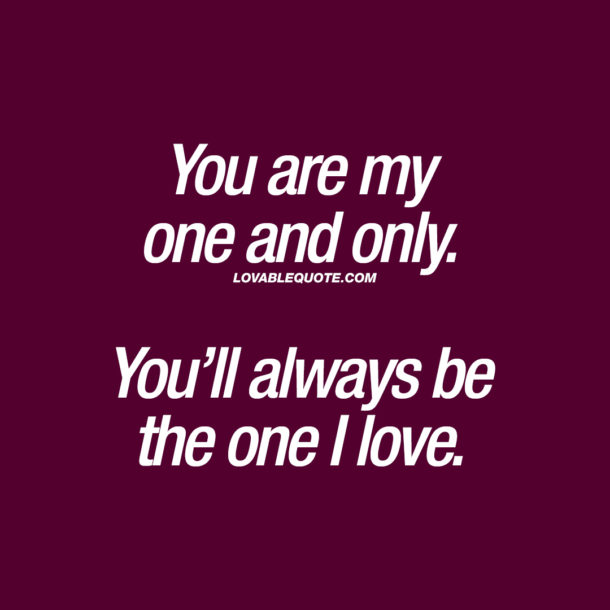You are my one and only. You'll always be the one I love.