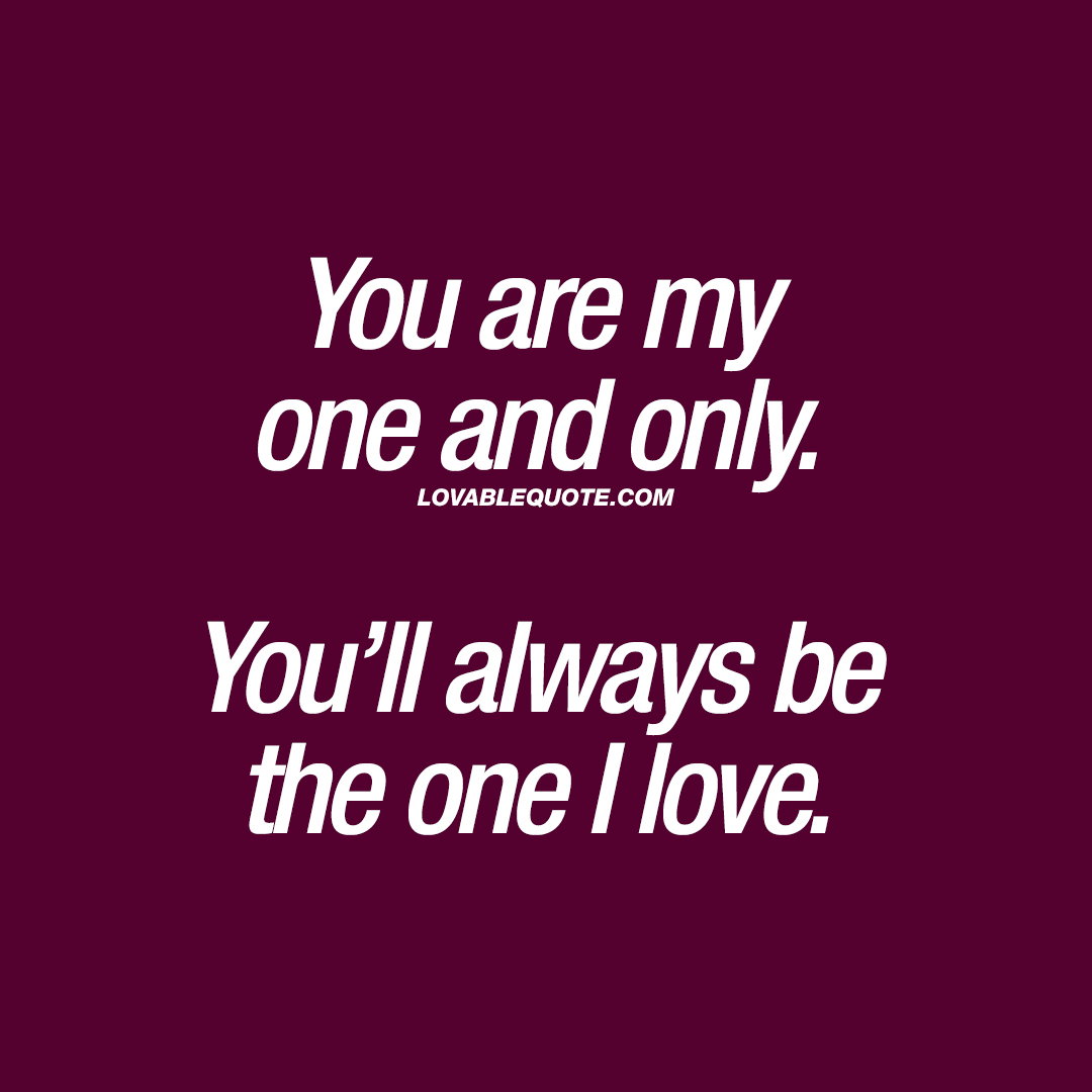 You are my one and only. You\'ll always be the one I love ...