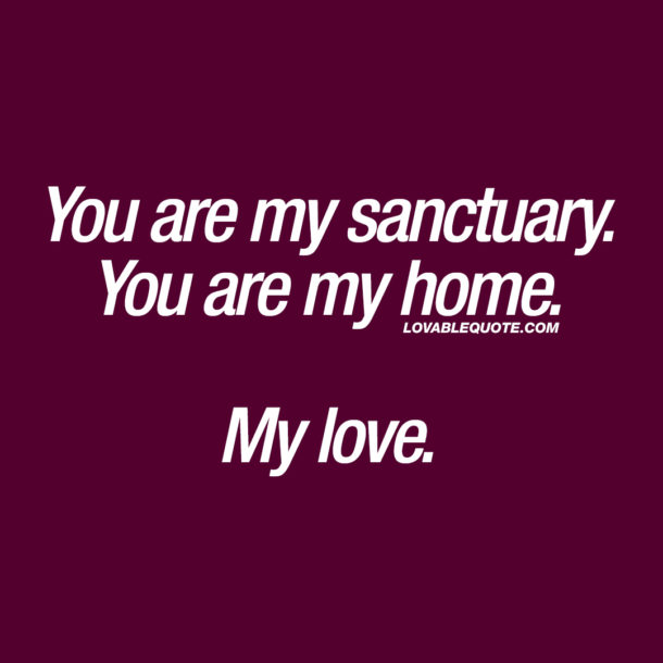 You are my sanctuary. You are my home. My love.