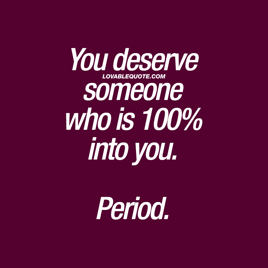 You deserve someone who is 100% into you. Period.