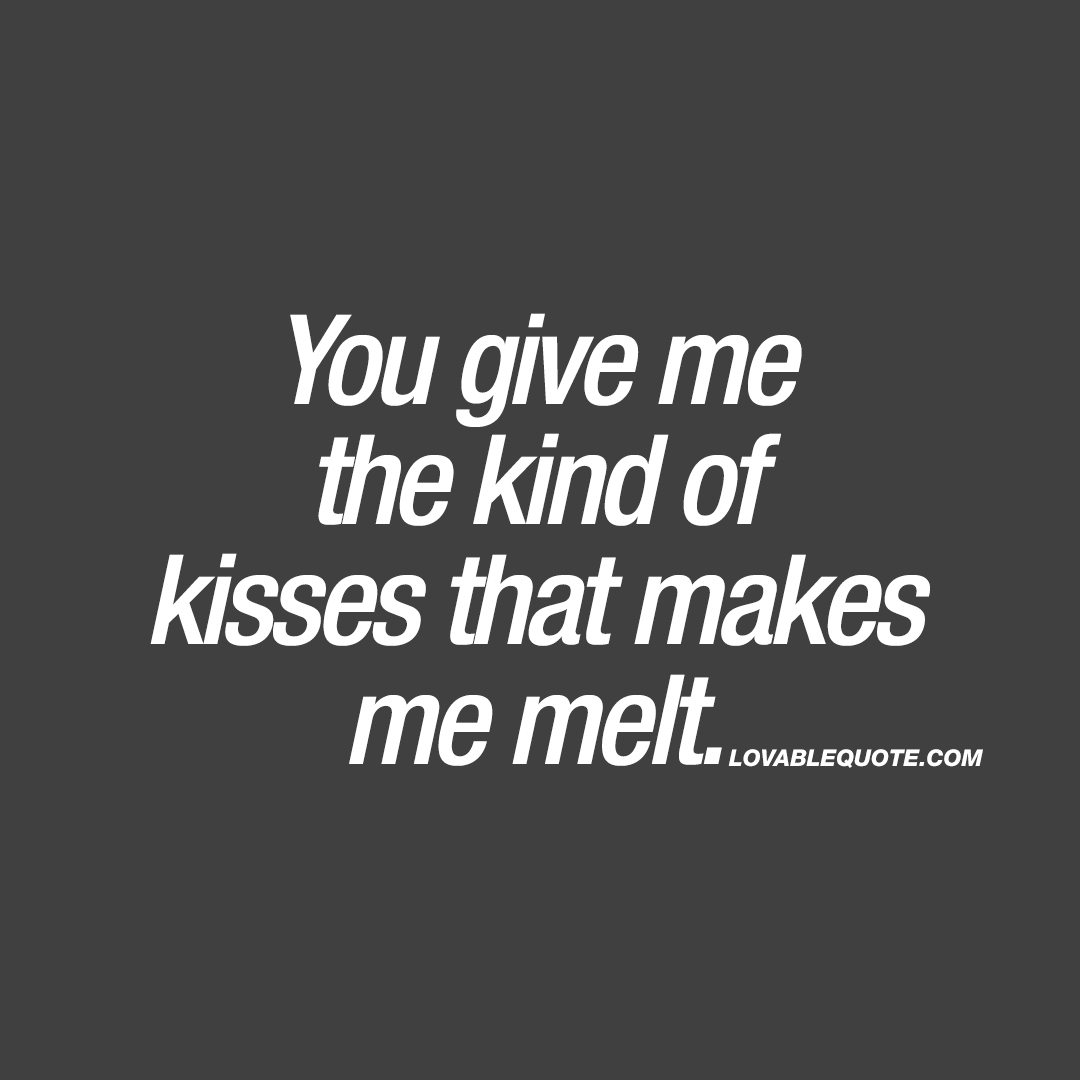 You give me the kind of kisses that makes me melt | Kissing