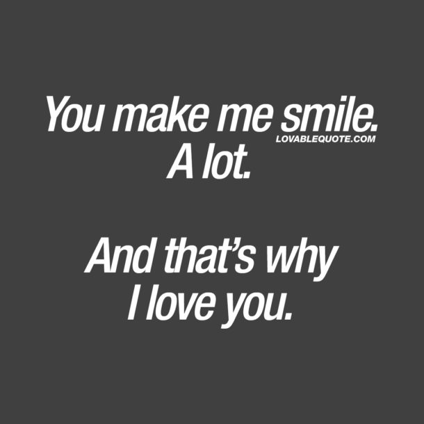 You make me smile. A lot. And that's why I love you.