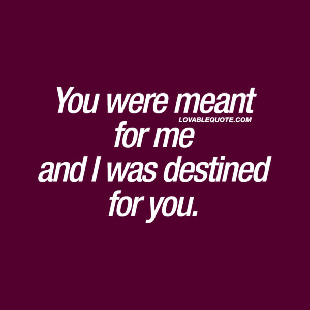 You were meant for me and I was destined for you.